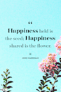 <p>Happiness held is the seed; Happiness shared is the flower.</p>