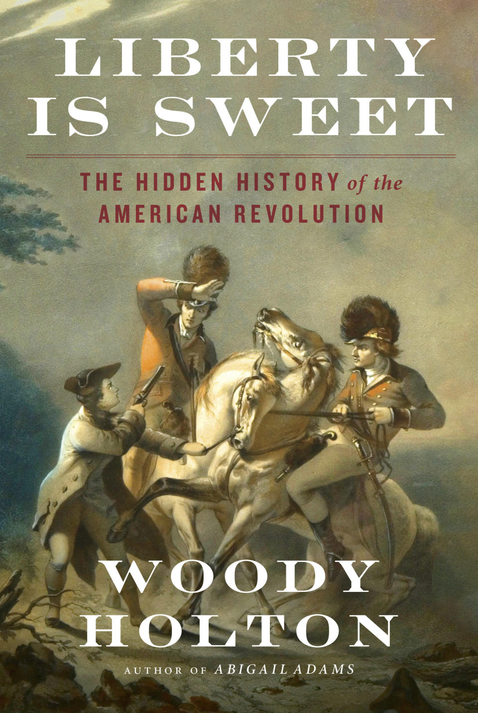 """This cover image released by Simon & Schuster shows """"Liberty Is Sweet: The Hidden History of the American Revolution"""" by Woody Holton, releasing Oct. 19. (Simon & Schuster via AP)"""