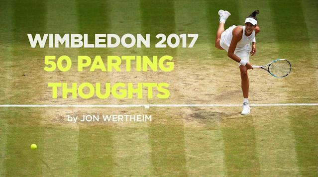 "<p>LONDON – Wrapping up two weeks of tennis at the All England Club at Wimbledon 2017, where Roger Federer and Garbine Muguruza walked away with the championship trophies. </p><p><strong>• </strong>Roger Federer, almost 36, wins his eighth Wimbledon and 19th major beating a compromised Marin Cilic in the final. He won all his matches here without dropping a set and played at a level comparable to the one he displayed in his mid-twenties when he won as a matter of ritual. We'll be writing about this more for SI this week, but this performance was ""the will and grace"" brand extension. As talented and stylistic as Federer is, don't overlook his effort and work ethic. Potential is one thing. Maximizing it is another.</p><p>• Garbine Muguruza is your 2017 women's champion, beating Venus Williams 7-5, 6-0 in the final. Muguruza has won two tournaments over the past 13 months: the 2016 French Open (beating Serena in the final) and 2017 Wimbledon (beating Venus Williams in the final.) The athleticism and ballstriking have never been in doubt. Can Muguruza now consolidate this? If so, the WTA has a new star with a lot of years left.</p><p><strong>• </strong>Pity Marin Cilic who played six generally immaculate matches here and then fell apart in the final. His loss to Federer may leave scar tissue—for the second year in a row. But he ought to recall this: he is younger than any of the Big Five.?</p><p><strong>• </strong>Let's get this out of the way: Venus Williams had a rough go of it in the final, failing to hold serve in each of her last four attempts. Now the good stuff: at age 37, she is a still a threat to win majors—she's already reached two finals this year alone. And her ability to win six (increasingly tough) matches here while dealing with an unpleasant off-court situation is still more testament to her professionalism and powers of compartmentalization. </p><p><strong>• </strong>It was a contrasting championships for the doubles finals this year. In the men's final, Lukasz Kubot and Marcelo Melo beat Oliver Marach and Mate Pavic 5-7, 7-5, 7-6 (2), 3-6, 13-11 in a match that lasted 4 hours, 40 minutes—only 21 minutes shorter than the longest men's doubles final in history.</p><p>Then, at 9:30 p.m. local time under a closed Centre Court roof, Ekaterina Makarova and Elena Vesnina cruised to a 55-minute, 6-0, 6-0 win over Chan Hao-ching and Monica Niculescu for the women's title. </p><p>In the mixed doubles final on Sunday, Jamie Murray and Martina Hingis teamed up to beat Heather Watson and Henri Kontinen 6-4, 6-4 to win the title. For Hingis, her second Wimbledon mixed doubles title comes 20 years after she won her first Wimbledon singles title. For Murray, Sunday's win marked his second Wimbledon mixed doubles title, 10 years after winning his first in 2007.</p><p><strong>• </strong>Tomas Berdych can remind you of a master candle dipper at the dawn of electricity. He's an expert craftsman who was simply born at the wrong time. After another run to the Wimbledon latter rounds, he ran into Federer and lost in three sets.</p><p>• Sam Querrey becomes the only active American male to reach the semis of a major. Last year Sam Querrey was a quarterfinalist taking out the defending champ (Novak Djokovic) in the process. This year he was a semifinalist, taking out the defending champ (Andy Murray) in the quarterfinals. Let's see where he goes from here.</p><p>• Lots of positives for Jo Konta, who reached the semis—outlasting Andy Murray as the last Brit standing—and won an outright war against Simona Halep in the quarters, preventing the latter from inheriting the No. 1 ranking. But she simply had no answers against Venus.</p><p>• More than ever, I was struck by how much I enjoyed the women's matches. The supremacy of the Big Four is something to behold. But so is the spectacle of two athletes locked in a <em>Who-wants-it-more?</em> combat. Equal prize money and mixed events continue to polarize—and disrupt tour boards—but tennis is a stronger product when both men and women are together. It's a great hedge. If you come to see excellence, you're well served. If you come for competition and battle, you're well served, too.</p><p><strong>•</strong> ?Alejandro Davidovich Fokina of Spain beat Axel Geller 7-6(2), 6-3 to win the boys' singles title, and in the battle of the Americans in the girls' final, California's Claire Liu defeated Pennsylvania's Ann Li 6-2, 5-7, 6-2 to win the second-ever all-American girls final at Wimbledon, dating back to 1947. With the win, Liu became the first American girls' singles champion at Wimbledon since Chanda Rubin in 1992. But why even talk about junior tennis, when you can simply link to <a href=""http://tenniskalamazoo.blogspot.fr/"" rel=""nofollow noopener"" target=""_blank"" data-ylk=""slk:Colette Lewis"" class=""link rapid-noclick-resp"">Colette Lewis</a>?</p><p>?</p><p><strong>• </strong>Imagine you're the crew that's been following around Novak Djokovic for roughly a year now. You sign on thinking you're memorializing a potential Grand Slam season. While hardly lacking in narrative tension, your project has morphed into something altogether different. After five full years of unbroken excellence, Djokovic has now gone five majors without a title—failing to reach the semis in four of them—after retiring here with an elbow injury. Writing Djokovic off is the equivalent of responding to a Nigerian email scam. Don't be fooled. He's only 30. He's intelligent and pragmatic. He's surrounded himself with good people. History tells us that champions appear, disappear and re-appear. But this slump now encapsulates the physical as well as the spiritual.</p><p>• Gilles Muller won—and we emphasize ""won""—the match of the tournament, <a href=""https://www.si.com/tennis/2017/07/10/rafael-nadal-wimbledon-loss-gilles-muller-fourth-round"" rel=""nofollow noopener"" target=""_blank"" data-ylk=""slk:beating Rafael Nadal on Manic Monday"" class=""link rapid-noclick-resp"">beating Rafael Nadal on Manic Monday</a> 15-13 in the fifth set. It was a career win for Muller who, at age 34, is the latest of late bloomers. And he played so well that Nadal could do little but shrug, say ""too good,"" and move on.</p><p>• Four cheers—one for each round she won—for Jelena Ostapenko. How often have we seen players win their first major and then retreat, overburdened by the heightened expectation? On the heels of her unexpected win in Paris, Ostapenko reached the second week before losing to Venus Williams. During the first week, Ostapenko wasn't shy about voicing displeasure with her court assignments. <em>Too small a venue. A court lacking Hawk-eye</em>. ""I am Grand Slam champion!"" she huffed, not wrongly, to more than one official. Go ahead and call her a diva but we love it. We'll take that confidence and self-regard over girl-next-door niceness.</p><p>• Nadal was no doubt disappointed by his campaign. After coming within a few games of winning in Australia and then clay-GOATing through the Roland Garros draw, you expected more than a fourth round showing at the next major. But his loss to Muller was, more than anything else, about an opponent playing lights-out tennis.</p><p>• After every major, we play ""the frame game,"" pondering how certain players perceive this event. The contestants for Wimbledon 2017, please. If you're CoCo Vandeweghe, wich emotion prevails: pride at reaching Week Two (under new coach Pat Cash) of your second Slam of 2017? Or disappointment with your strangely-vacant effort against No. 87 Magdalena Rybarikova in the quarters? If you're Simona Halep, are you pleased you confronted your French Open disappointment with professionalism and reached the second week of the subsequent Slam? Or are you dispirited that, with the top ranking on the line, you couldn't out-battle Jo Konta? As the comedian might put it: tough room, tough room.</p><p>• Speaking of games, Blame The Media, has, regrettably—and I would contend, dangerously—become a popular parlor game at least in the U.S. But I come to praise, not bury. The notion that a star athlete might have been involved in an auto fatality makes for a sensational story. Yet, when the Venus Williams news broke, the tennis media showed real restraint and an admirable wait-for-the-facts-to-come-in approach. This caution was rewarded when <a href=""https://www.si.com/tennis/2017/07/11/venus-williams-cleared-car-accident-video-evidence-legal-analysis"" rel=""nofollow noopener"" target=""_blank"" data-ylk=""slk:Venus Williams was essentially cleared of any wrongdoing"" class=""link rapid-noclick-resp"">Venus Williams was essentially cleared of any wrongdoing</a> in this unfortunate accident.</p><p><strong>• </strong> A lot of you asked about Bethanie Mattek-Sands who, of course, suffered a hideous injury in Week One. Full disclosure: she and her camp were kind of enough to send a video update, but we are dealing with technical difficulties. She is in rehab everyday and is hooked up to electric modalities and ice compression throughout the day to assist in the recovery process. She's optimistic that she will ultimately make a return but there is still no timeframe to talk about as it is far too early. After undergoing surgery, she has a long rehab road ahead but is trying to stay in strong spirits and is deeply appreciative of the response from the tennis world. </p><p>• Sascha Zverev may be pushing the edge of the eggshell but he has yet to claw his way out. Another major, another premature exit. This time, a five-set capitulation to Milos Raonic. Know how we always talk about tennis ""never being more physical""? Here's a prime (or not-yet-in-his prime, as it were) example. Zverev, 20, simply doesn't have the leg strength and physical base of players a decade older. His loss here recalled his Australian Open loss to Nadal in which he struggled to stand up by the fifth set. The good news: Zverev will get there. And then he'll beat the next flavor-of-the-month in part because of his superior durability. </p><p>• This might have been our favorite press room exchange:</p><p><strong>Q.</strong> I asked Venus what advice she would give to you about your game. She said nothing, you're good already. What do you think you need to improve on, to work on?</p><p><strong>NAOMI OSAKA: </strong>Did she really say that?</p><p><strong>Q. </strong>Yes. That's exactly what she said.</p><p><strong>NAOMI OSAKA: </strong>Oh, cool.</p><p>• Speaking of Osaka, four players who didn't survive week one but impressed nonetheless: the young Canadian Francois Abanda, Donna Vekic (who should have beaten Konta), Jared Donaldson, and, once again, CiCi Bellis, who lost to Azarenka in round one (no shame, that) but stuck around for Week Two in the doubles.</p><p>• With Angelique Kerber falling short at another tournament this year, Karolina Pliskova took over the WTA's top ranking when Halep lost in the quarterfinals. Yes, the ranking is based on 52 weeks worth of results. But this has to be one of the most anticlimactic coronations. Pliskova, seeded third here—and first with the oddsmakers—bowed meekly in the second round. (How a player with her serve can reached the semis in Paris but lose early each Wimbledon will continue to mystify.) A week after one of her worst Slam results, she summits the rankings.</p><p>• We fear the job security of Sam Sumyk, the coach of Garbine Muguruza. Their relationship seems to trace the same uneven path of her results. (Who can forget<a href=""https://en.as.com/en/2017/03/25/other_sports/1490442333_434519.html"" rel=""nofollow noopener"" target=""_blank"" data-ylk=""slk:this"" class=""link rapid-noclick-resp""> this</a>, still more evidence that on-court coaching makes for great YouTube clips, but undermines the credibility of the WTA product.) With Sumyk away in California as his wife, former WTA player Meilen Tu, gives birth, Muguruza had her best tournament in more than a year.</p><p>• Last year, the feel-good story came in the form of Marcus Willis, a British player whose raking was so subterranean that he had to go through <em>pre-qualifying</em> and then qualifying. He survived both, though, won a main draw round and then fell to Roger Federer on Centre Court. The feel-good story of 2017 may have been… Marcus Willis. He has since married and become a father and moved to Tennessee (long story, <a href=""https://www.si.com/tennis/2017/04/26/tennis-podcast-marcus-willis-wimbledon-vero-beach"" rel=""nofollow noopener"" target=""_blank"" data-ylk=""slk:you can hear more from him here"" class=""link rapid-noclick-resp"">you can hear more from him here</a>), but did little in the past year in terms of results. So it was that he found himself in the qualifying draw yet again where he lost in the final round to Illya Marchenko. In doubles, however, he teamed with Jay Clarke to upset second seed and defending champs, Nicolas Mahut and Pierre-Hugues Herbert and reach the third round.</p><p>• It's not quite Marcus Willis, but our Feel-Good Story Award, women's division, goes to Magdalena Rybarikova. Injured and ranked close to No. 500 a few months ago, she is now inside the top 40, having beaten Pliskova, Vandeweghe and three other opponents to reach the semifinals. Whether it was the occasion of simply the superior opponent, she didn't mount much of a fight in the semis against Muguruza. But what a career highlight.</p><p>• Next time you see a player hold a novelty check—and hear those gauche Americans whistle when the U.S. Open emcee tells winners how many millions they've won—balance this by taking a gander at the parched badlands of the qualifying draw a/k/a The Boulevard of Broken Dreams. It's remarkable how many familiar names don't make the 128-player main draw. And it's remarkable, too, how many well-known players lose in week one of a major, and are then off chasing points elsewhere during Week Two.</p><p>• A lot of you asked and vented about those two Aussies inevitably yoked together, Bernie Tomic and Nick Kyrgios. I realize that I am in the minority but I have a hard time finding outrage. (On this point you might say I'm unmotivated and bored and disengaged and unable to commit fully.) Yes, the two players are both—albeit in different ways—squanderers of talent, a universal sport crime. But there is abundant evidence that both are damaged and emotionally fragile. Tomic is burdened by a childhood and a father who has always been (euphemism alert) overbearing. In Kyrgios' case, his talent is undeniable; so is his uneasy relationship with it and with tennis more generally. In any field, it's hard to be the absolute at an endeavor you don't necessarily love to do.</p><p>• There's naked journalistic self-interest here, but I also give Tomic and Kyrgios full points for candor. They are many things, but they are not fraudulent. Both speak openly and honestly, even when their handlers would no doubt prefer they default to cliché or at least self-edit.</p><p>Let's be clear: this is meant as contrast and not as critique; we're illustrating difference and not making a value judgment. But the Aussies' forthrightness and absence of filter was sure thrown into sharp relief by Novak Djokovic. Early in the tournament, John McEnroe likened Djokovic and his decline to Tiger Woods. (There was a time when all athletes would have relished a comparison to Tiger. That time is no longer.) Here's McEnroe: <em>""</em><em>He had the issues with his wife, he seemed to go completely off the rails and has never been even close to the same player.""</em> Whoa. That's a highly flammable statement that, predictably, fed directly into the tabloids' maw. Djokovic was clearly not pleased. So much so that Andre Agassi confronted McEnroe during the tournament.</p><p>Yet the following day, when asked about McEnroe's remarks and given a chance to defend his honor, here's what Djokovic had to say:<em> ""</em><em>I have heard about it today. Look, you know, John has a complete right to say—anybody, really, in the world has a right to say what they want, and I respect that right. Especially coming from John, because he's someone that has earned that right because of who he is and what he has meant to the sport and what he still, you know, is representing as a former player and still being very active on the tour. And he's very well known for his, you know, kind of bold comments and not really caring too much about being politically correct but saying whatever is on his mind. That's all I can say. I really don't take anything personal.""</em></p><p>Djokovic cannot possibly believe any of this. And the logic here—such as any logic exists—collapses on so many levels. No one questioned McEnroe's right to free speech; it's the searing and potentially defamatory content that's at issue. Shouldn't McEnroe's role as ""a former player still being active"" make him more inclined, not less, toward discretion and courtesy? And you ""really don't take anything personal"" when someone references ""issues with his wife"" and likens you to Tiger Woods? Isn't that the very essence of a personal remark? The mind reels trying to imagine a remark that could possibly be <em>more personal</em>.</p><p>You suspect that Djokovic's answer in no way reflected his actual feelings. You also suspect that Djokovic had the good sense to know that—especially when trying to win his first major in a year—no good was going to come from further enflaming this fire. For the folks who thrive on candor, it was a disappointing response. It's far preferable when the Tomics and the Kyrgios of the world treat press conferences as their personal confessionals. Yet for Djokovic—a guy trying to win the tournament—it was the perfect response. A pragmatic, professional move aimed at dousing controversy. Which it did.</p><p>• Long as we're here and talking about balancing candor with caution…. I was surprised about how many of you wrote in about John McEnroe, his regrettable Tiger Woods/Djokovic comparison, and the continued fallout over his (correct in fact; deaf in tone) remarks about Serena Williams. Upon further review, I shouldn't have been surprised at all. Precise and tactical as McEnroe's game may have been, he employs the opposite tack away from tennis, spraying haphazardly, shooting first and taking questions later. (I just listened to this <a href=""https://www.youtube.com/watch?v=CuIklBfJeBs"" rel=""nofollow noopener"" target=""_blank"" data-ylk=""slk:podcast"" class=""link rapid-noclick-resp"">podcast</a> on which he casually discusses Nadal in flattering terms, but then, unaccountably, adds that Nadal is ""so OCD, touching every part of his body every point would drive anyone crazy."")</p><p>McEnroe is also a man who—and this is not a knock—desperately wants to remain relevant, to be ""constantly talking and constantly talked about"" <a href=""https://www.theguardian.com/us-news/2017/jul/09/biggest-threat-to-the-west-australian-journalist-demolishes-trump-after-g20"" rel=""nofollow noopener"" target=""_blank"" data-ylk=""slk:to borrow a phrase"" class=""link rapid-noclick-resp"">to borrow a phrase</a>. And he largely succeeds. Even as he closes in on age 60, McEnroe remains complex and polarizing and captivating and, yes, flawed. He also remains a seeker, someone who nourishes his curiosities. And I think there's a certain integrity to that. McEnroe could lead an anesthetized life. He could retire to the Hamptons. He could mute his public profile. Instead he's chosen to remain vital and outspoken. If that means stepping in it every now and then, so be it.</p><p>• Back to Tomic, lost in the chatter of lack of effort…what do we make of his admission that he called a mid-match injury timeout for no reason in particular? We've talked a lot about the cheating epidemic that infects junior tennis. (I was speaking to Martin Blackman, head of USTA Player development, the other day about this and suffice it to say that cheating—and parents who encourage it—is an issue that echoes with the highest levels of the USTA pyramid.) Anyway, a friend of mine raised this point and I think it's a good one: When you see a top pro like Tomic flout the rules—at Wimbledon, on a court ringed by spectators and cameras, with a full complement of officials nearby—what hope is there for sportsmanship and honesty to prevail on the back court of a junior event?</p><p>• After his quarterfinal defeat, top-seeded (in the men's draw, that is) Andy Murray got plenty of plaudits for <a href=""https://www.si.com/tennis/2017/07/12/andy-murray-reporter-response-women-tennis-video"" rel=""nofollow noopener"" target=""_blank"" data-ylk=""slk:correcting a reporter"" class=""link rapid-noclick-resp"">correcting a reporter</a> who claimed that Querrey became the first American semifinalist since 2009. Good for Murray for his sensibilities (and attentiveness to a journalist's question). But—hard as it is to argue against precision and sensitivity of casual sexism—I would push back ever so gently here. When McEnroe claimed that Serena Williams wouldn't beat the 700th-ranked man, the objection went like this: ""It's irrelevant. Men and women don't compete against each other and never will, so why even bring that up? We need to consider men and women's tennis as separate and distinct endeavors."" Does the logic of that erode when suddenly every tennis statement must be specified for gender?</p><p>• As part of a sponsor promotion with (obligatory product mention goes here) Tempur-pedic mattresses, Serena Williams to spoke to SI for a few moments during the tournament. One snippet:</p><p><strong>Q: What have you learned about yourself during pregnancy?</strong></p><p><strong>Serena Williams:</strong> ""Honestly I think tennis has prepared me for this. I know that sounds really weird but it's been all mental for me—a supermental experience—and my tennis game is mental. I feel like I've been pretty strong throughout this whole process.""</p><p>• Continuing with a maternity theme: Nice to see Kim Clijsters—a week from her Hall of Fame enshrinement—working the commentary booth for the BBC. And nice to see her take her duties seriously, at one point accusing Victoria Azarenka of benefiting from <a href=""http://www.reuters.com/article/us-tennis-wimbledon-showcase-azarenka-co-idUSKBN19S2V4"" rel=""nofollow noopener"" target=""_blank"" data-ylk=""slk:illegal coaching"" class=""link rapid-noclick-resp"">illegal coaching</a>. One irony: Clijsters did her best work after becoming mother. Azarenka was playing—and playing encouragingly well—her first event back after maternity leave.</p><p>• If his daughter's tennis career doesn't work out, Caroline Garcia's father has a second career as a <a href=""http://www.telegraph.co.uk/news/2017/07/10/caroline-garcia-denies-father-broke-rules-signalling-match-johanna/"" rel=""nofollow noopener"" target=""_blank"" data-ylk=""slk:third base coach"" class=""link rapid-noclick-resp"">third base coach</a>. Here's the deal with illegal coaching from the stands a) inevitably, cameras will pick it up and you will be exposed. b) consider the message the opponent receives knowing your player must rely on others to solve problems c) on the other hand, do it long enough and rather than confront you, cravenly administrators will capitulate and <a href=""http://www.tennis.com/pro-game/2017/07/us-open-to-try-serve-clothing-warmup-clocks-in-qualifying/67427/"" rel=""nofollow noopener"" target=""_blank"" data-ylk=""slk:adjust the rules"" class=""link rapid-noclick-resp"">adjust the rules</a>.</p><p>• Tennis generations are not unlike consumer products. You have the classics that are durable and keep their value and consumers' brand loyalty. You have new and exciting models to roll off the assembly line. And you have some less successful innovations. You're forgiven if you think the ATP regards its middle generation much as Samsung does the Galaxy S7. Inside the ATP's sponsor tent, the walls were plastered with images of the Big Four and the Next Gen… with virtually no reference to players ages 22-29.</p><p>• A few of you noted the A-to-Z mixed doubles team of Victoria Azarenka and Nenad Zimonjic. Their origin story: they met at the Wimbledon daycare where both had dropped off their spawn.</p><p>• Upset of the tournament: results from the ATP and WTA board votes on the players' side. Without getting too inside baseball, it will be interesting to see where Roger Rasheed and Gary Brody—the two new elected officers—line up on tennis' equivalent of the health care bill.</p><p>?</p><p>• Honk if you are a player and you are NOT being trailed by a camera crew for a documentary project. Victoria Azarenka is the latest.</p><p>• As is always the case this time of year, for many players the U.S. Open represents the last chance to salvage what's been a disappointing season up until now. Consider Madison Keys a member of this tribe. After cracking the top ten last year and making the Singapore year-end championships field, Keys was beset by a wrist injury. She returned in Indian Wells, but lost early in Paris and then underwent another round of surgery in June. Here, she won a match and then lost to streaky Camila Giorgi. Keys is only 22. She hits titanic balls. She is surrounded by a first-rate team. But suffice it to say that at the start of the year, she didn't envision that she'd enter late July with a match record of 5-6.</p><p>• Rough event for Leander Paes. Less than a week before the event, he was dumped by Martina Hingis who decided to go to prom with Jamie Murray instead. Then, teamed with Adil Shamasdin of Canada, Paes lost in the first round 10-8 in the fifth set. He entered the mixed event with a shotgun partner, Yifan Xu. They lost in the first round, but not before Paes was conked in the back of the head with a serve.</p><p>• Reason No. 6,392 why tennis data is often problematic. (Note the attempt at meta: the 6,392 itself is bad data.) Through the first week we kept hearing that Gilles Muller was the tournament ace leader. Good for him. Except that it told us very little, neglecting to mention that this was a raw number not normed for games played. In his second round match, Muller beat Lukas Rosol 9-7 in the fifth set, a match that entailed 60 games. No one is denying Muller comes armed with a lethal serve. But when you play twice as many games as others, it distorts the numbers. Aces-per-service-points-won would, of course, be a better barometer.</p><p>Speaking of stats, you guys know that ""aces"" are included a player's ""winners"" tally? Clearly not everyone knows this because you often hear broadcasters say something to the effect, ""He had 10 aces to go along with 25 winners."" What they really mean is, ""He had 25 winners, which <em>included</em> ten aces."" Think about someone like John Isner. In his second round, match he posted 100 winners; but that included 45 aces. Dudi Sela, the opponent, had 64 winners but only five of them were aces. Translation: Sela actually had more winners from the net and baseline. And, not surprisingly when framed that way, Sela won the match.</p><p>• The International Tennis Hall of Fame has been delicate in the presentation and the p.r. But the message has been received that the admission standards ought to be elevated. Players will automatically be eligible if they have won three majors and held the No. 1 ranking for 15 weeks. This doesn't preclude other players from being nominated. But this sends a message about the level of credentials we ought to be considering from now on. Speaking of the Hall of Fame, as a decade, the 2020s could be an interesting one in terms of enshrinement. The Big Four are laughably obvious candidates. Wawrinka gets in easily, I'd predict. The Bryans as well. But that could still leave several years without real candidates, at least on the men's side.</p><p>• Genie Bouchard has lost in the first round of eight of the ten events she's played since Australia. You have to wonder whether the pressure of her lawsuit against the USTA is a factor here. You're trying to build a case—literally—that you are a better player than your rankings suggests. That's an awfully big burden to bear each time you take the court.</p><p>• We all know how tennis—<a href=""https://www.amazon.com/Inner-Game-Tennis-Classic-Performance/dp/0679778314/ref=la_B000APB9KK_1_1?s=books&ie=UTF8&qid=1500137701&sr=1-1"" rel=""nofollow noopener"" target=""_blank"" data-ylk=""slk:specifically Timothy Gallwey's book"" class=""link rapid-noclick-resp"">specifically Timothy Gallwey's book</a>—influenced the Golden State Warriors dynasty. Who knew about the role tennis played in the <a href=""http://www.patriots.com/video/2016/12/21/nfl-films-presents-robert-kraft-and-boston-lobsters"" rel=""nofollow noopener"" target=""_blank"" data-ylk=""slk:hegemony of the New England Patriots"" class=""link rapid-noclick-resp"">hegemony of the New England Patriots</a>?</p><p>• We've written before about <a href=""https://www.si.com/tennis/2014/01/10/camila-giorgi"" rel=""nofollow noopener"" target=""_blank"" data-ylk=""slk:Camila Giorgi's"" class=""link rapid-noclick-resp"">Camila Giorgi's</a> um (to the euphemism-mobile!) idiosyncratic team. We got a glimpse here. In Giorgi's matches against both Keys and Ostapenko, her father was observed coughing when the opponent served. Said Ostapenko: ""[I was] a little bit [shocked], yes, because I think it was from her dad actually, or her box. I mean, the people who are in her team, they're probably very close to tennis. They probably have to understand how to behave during the points or before the serve.…It was just before my serve, after first serve and before second serve. That was pretty disappointing, yeah.""</p><p>• Credit the great Martina Navratilova for calling this to our attention. But of the 128 players in the women's draw, nearly half—60 of 128—are from originally Slavic countries. (That counts the transplants such as Wozniacki and Kerber. But still…)</p><p>• Reason No. 6,393 why Wimbledon is such a super-fantastic event. At so many events, the fans are gouged on concessions, paying $15 for water-beer and $7.50 for a pretzel. At Wimbledon the club subsidizes the food. The signature dish, <a href=""https://www.si.com/tennis/2017/07/12/wimbledon-food-strawberries-and-cream-snack"" rel=""nofollow noopener"" target=""_blank"" data-ylk=""slk:the strawberries and cream"" class=""link rapid-noclick-resp"">the strawberries and cream</a>, are priced at £2.50—and has been for the last eight years.</p><p>• One of the ironies of working TV at these events: you actually catch very little of the television coverage. Crowd sourcing you guys: Mardy Fish was a welcome addition to the ESPN team. (And it was heartening to see him back in the public view.) Mary Pierce does excellent work for Eurosport. Boris Becker rates high on the unintentional comedy scale. (""Muguruza is from Venezuela slash Spain. And now she doesn't want to become a slash potato."") Per my friend, Jeff: ESPN's Howard Bryant—teller of truth, enemy of fluff—needs some sort of on-air role. Without specifying the offending broadcaster, we submit that no good had ever come from a male asking, ""Am I right, ladies?""</p><p>• Pet peeve: why in the world would Wimbledon allow its own feed to show fans asleep in the stands? Message: ""The entertainment value is so low and the product is so stultifying boring, even people who pay for tickets can't stay awake!""</p><p>• Good soldiering: who wants to go to <a href=""http://www.fourseasons.com/hualalai/services_and_amenities/sports/tennis/"" rel=""nofollow noopener"" target=""_blank"" data-ylk=""slk:tennis camp"" class=""link rapid-noclick-resp"">tennis camp</a> in Hawaii next month?</p><p>• The Tennis Channel clip art: your comments, compliments and criticisms are read and considered. Yes, Lindsay Davenport is the best. Yes, we have a lot of fun and really do like each other in spite of on-air digs and Paul Annacone's questionable prognostication skills. Yes, the network will be back throughout the summer and have a well-publicized presence at the U.S. Open. </p><p>And if you have enjoyed the SI.com Wimbledon coverage you owe a robust thanks to our extraordinary producer, Jamie Lisanti.</p><p>ALWAYS FUN GEEKING OUT ON TENNIS WITH YOU GUYS. ENJOYED YOUR TEXTS, TWEETS AND EMAIL. WE'LL DO IT AGAIN IN NEW YORK….</p>"