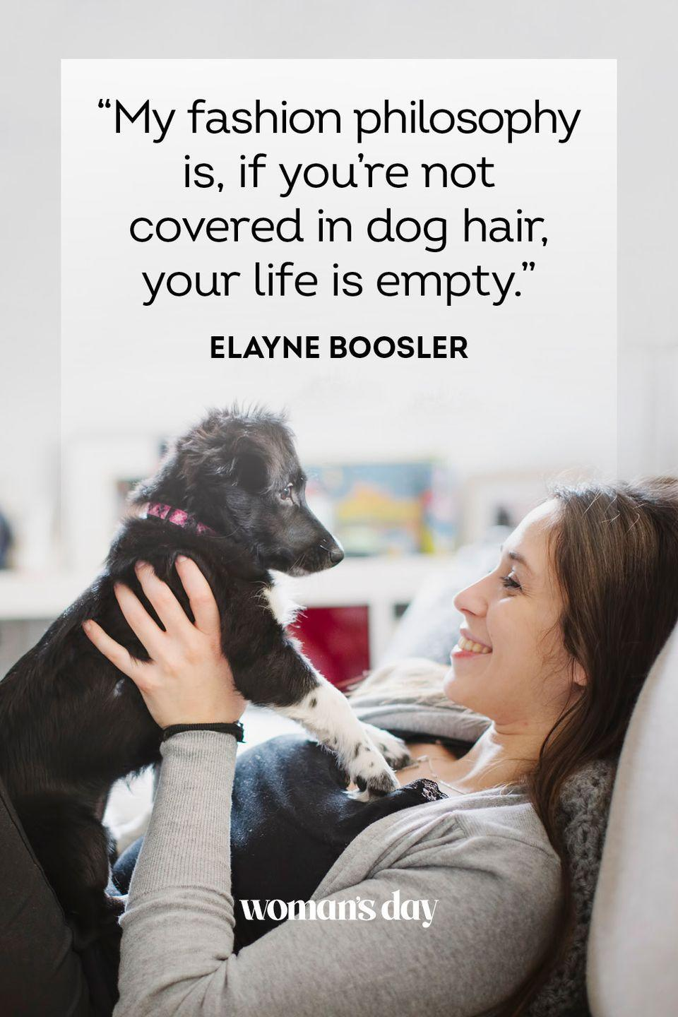 """<p> """"My fashion philosophy is, if you're not covered in dog hair, your life is empty.""""</p>"""