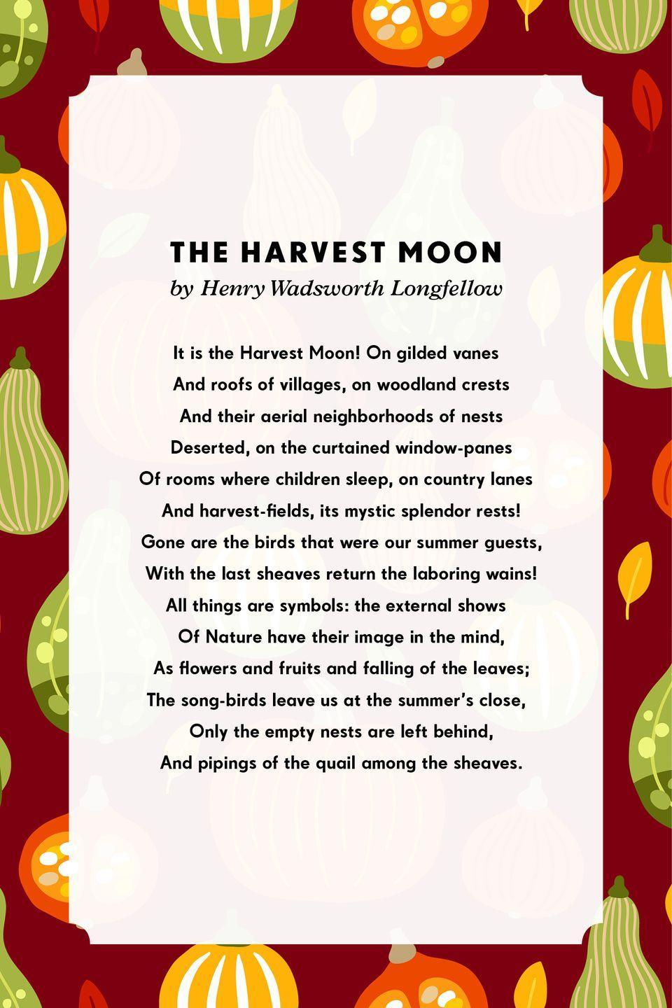 <p><strong>The Harvest Moon</strong></p><p>It is the Harvest Moon! On gilded vanes<br> And roofs of villages, on woodland crests<br> And their aerial neighborhoods of nests<br> Deserted, on the curtained window-panes<br>Of rooms where children sleep, on country lanes<br> And harvest-fields, its mystic splendor rests!<br> Gone are the birds that were our summer guests,<br> With the last sheaves return the laboring wains!<br>All things are symbols: the external shows<br> Of Nature have their image in the mind,<br> As flowers and fruits and falling of the leaves;<br>The song-birds leave us at the summer's close,<br> Only the empty nests are left behind,<br> And pipings of the quail among the sheaves.</p>