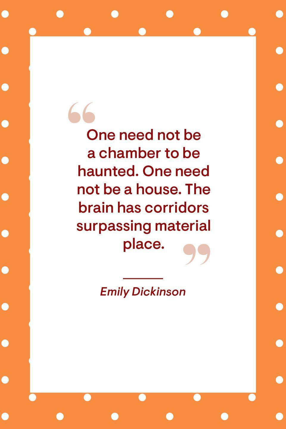 """<p>""""One need not be a chamber to be haunted. One need not be a house. The brain has corridors surpassing material place.""""</p>"""