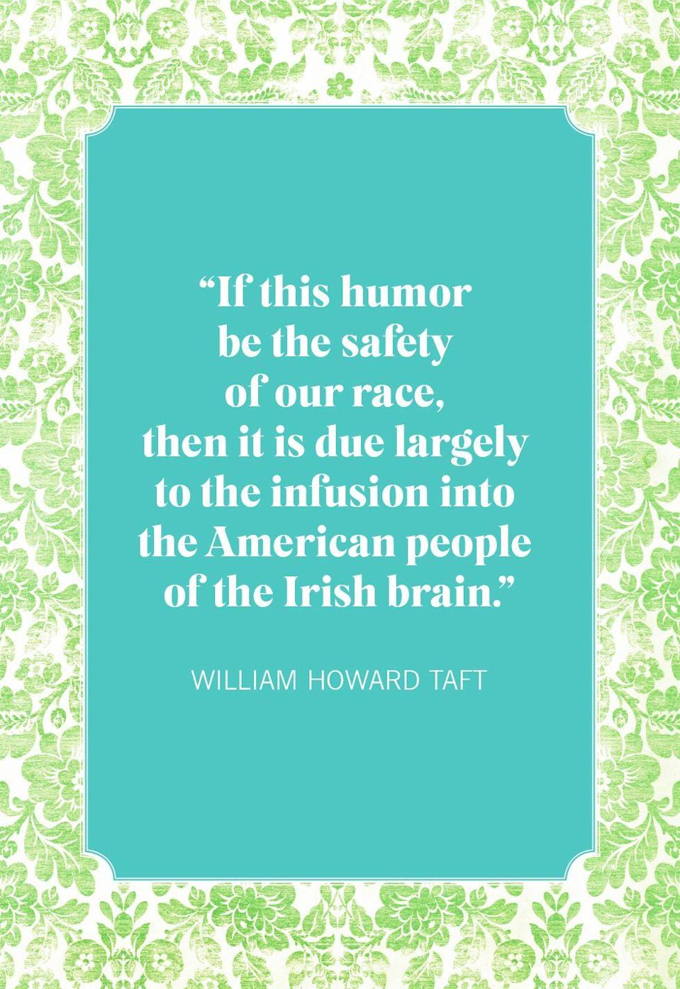 "<p>""If this humor be the safety of our race, then it is due largely to the infusion into the American people of the Irish brain.""</p>"