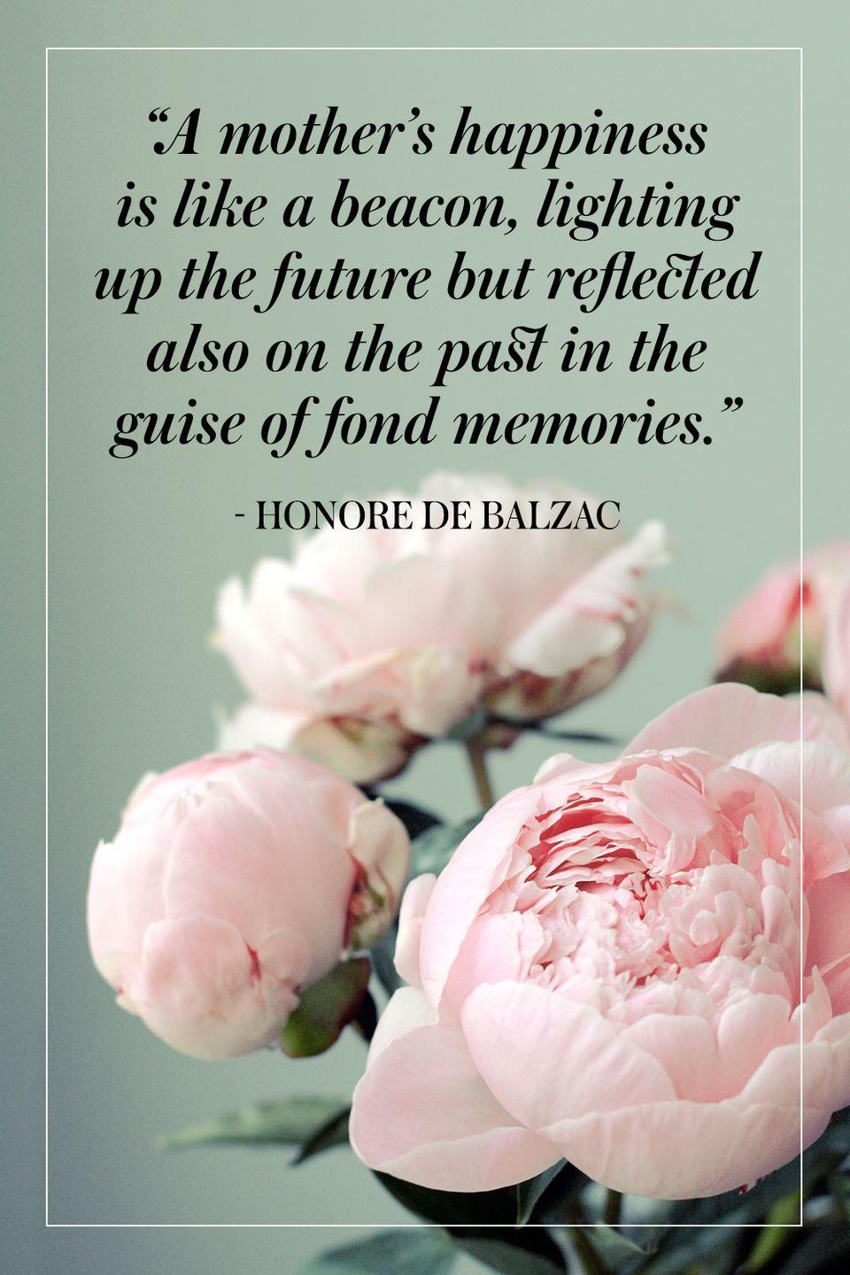 """<p>""""A mother's happiness is like a beacon, lighting up the future but reflected also on the past in the guise of fond memories.""""</p><p>- Honore de Balzac</p>"""