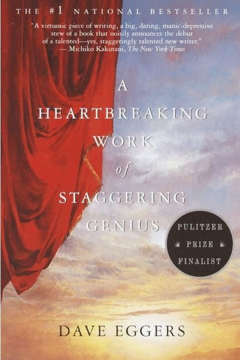 """<p><b>Buy it: </b><a href=""""https://www.amazon.com/Heartbreaking-Work-Staggering-Genius/dp/0375725784/"""" target=""""_blank""""><b>amazon.com</b></a></p> <p>Dave Eggers' daring and exuberant 2000 memoir chronicles his guardianship over his younger brother Christopher (""""Toph"""") after losing their parents to cancer.</p> <p><b>Also by Dave Eggers:</b> <i>Heroes of the Frontier, Zeitoun, The Circle, A Hologram for the King,</i><i> Your Fathers, Where Are They? And the Prophets, Do They Live Forever?, You Shall Know Our Velocity</i></p>"""