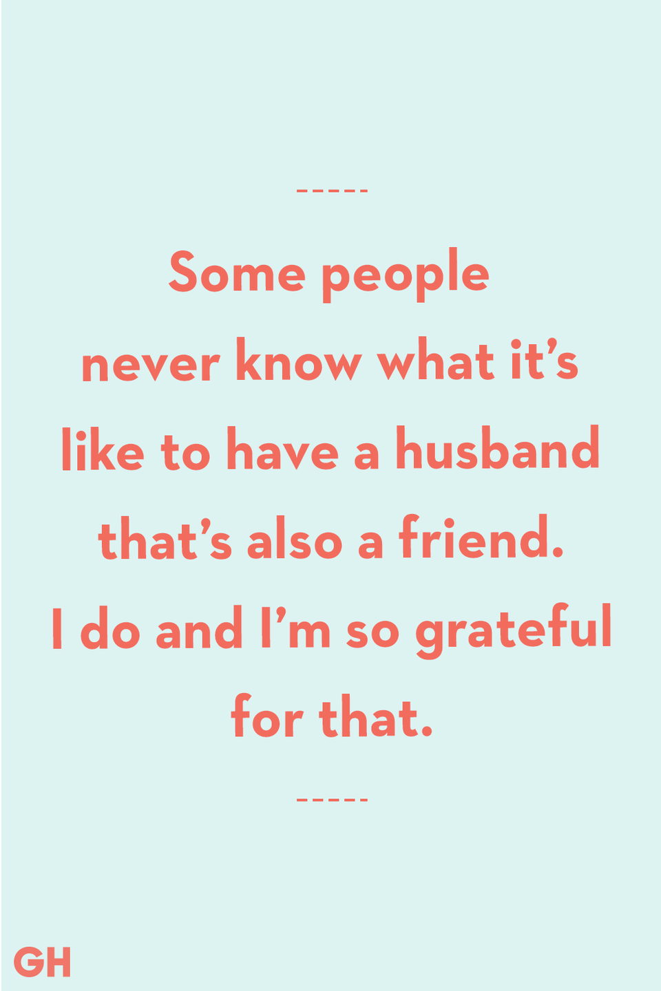 <p>Some people never know what it's like to have a husband that's also a friend. I do and I'm so grateful for that.</p>
