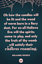 <p>Oh how the candles will be lit and the wood of worm burn in a fiery dust. For on all Hallows Eve will the spirits come to play, and only the fruit of thy womb will satisfy their endless roaming.</p>