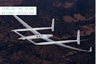 """<p>This high endurance one-of-a-kind aircraft was originally sketched on a napkin by Burt Rutan. It went on to be piloted by Burt's brother <a href=""""https://www.popularmechanics.com/technology/gear/a33601741/bose-noise-canceling-headphones/"""" rel=""""nofollow noopener"""" target=""""_blank"""" data-ylk=""""slk:Dick Rutan and Jeana Yeager"""" class=""""link rapid-noclick-resp"""">Dick Rutan and Jeana Yeager</a>, to become the first aircraft to circumnavigate the globe without the need to stop or refuel. Powered by one forward- and one rear-facing propellor attached to separate engines, the aircraft would average an altitude of 11,000 feet and a speed of 116 mph during its nine-day non-stop journey from Edwards Air Force base in California.</p>"""