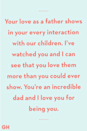 <p>Your love as a father shows in your every interaction with our children. I've watched you and I can see that you love them more than you could ever show. You're an incredible dad and I love you for being you.</p>