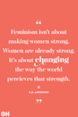 <p>Feminism isn't about making women strong. Women are already strong. It's about changing the way the world perceives that strength.</p>