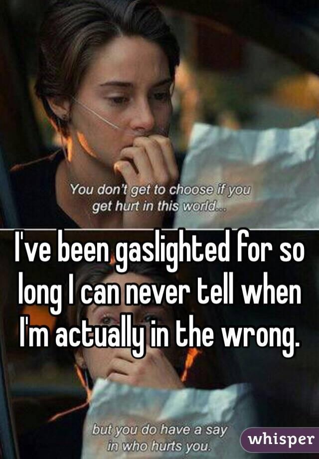I've been gaslighted for so long I can never tell when I'm actually in the wrong.