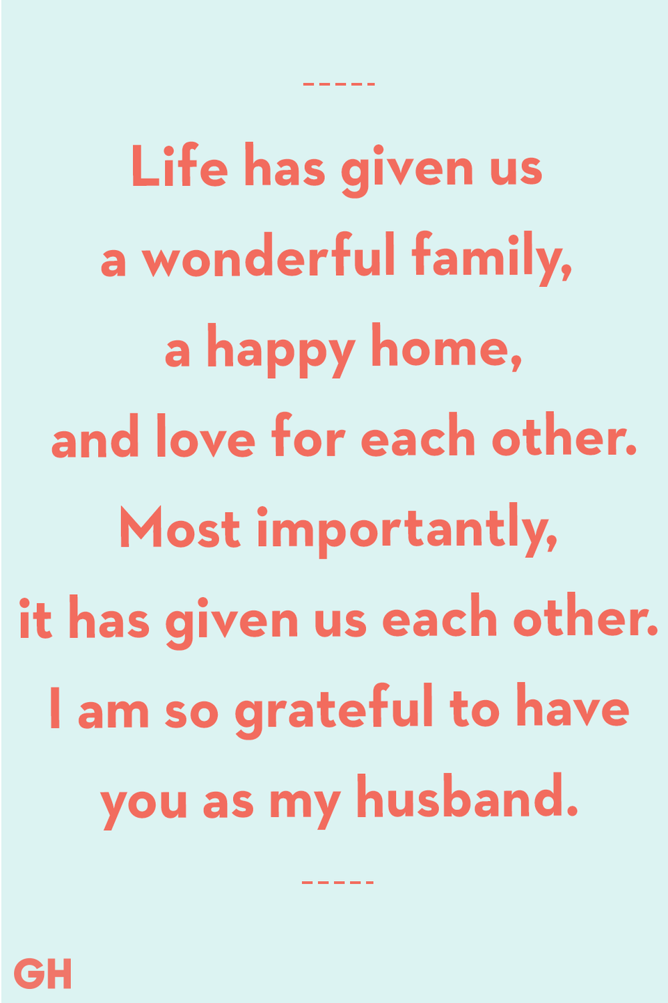<p>Life has given us a wonderful family, a happy home, and love for each other. Mostly importantly, it has given us each other. I am so grateful to have you as my husband.</p>
