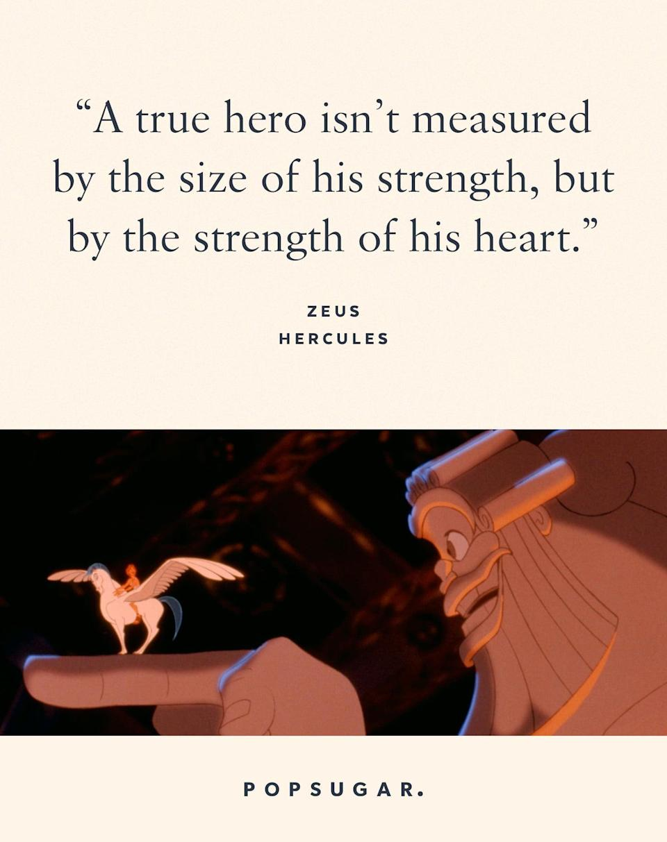 "<p>""A true hero isn't measured by the size of his strength, but by the strength of his heart."" - Zeus, <b>Hercules</b></p>"