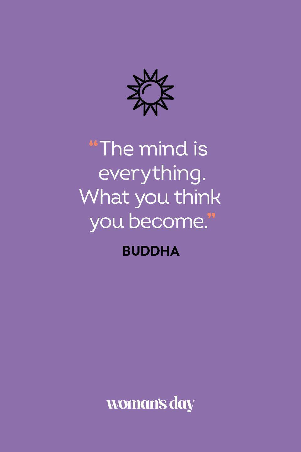 <p>The mind is everything. What you think you become.</p>
