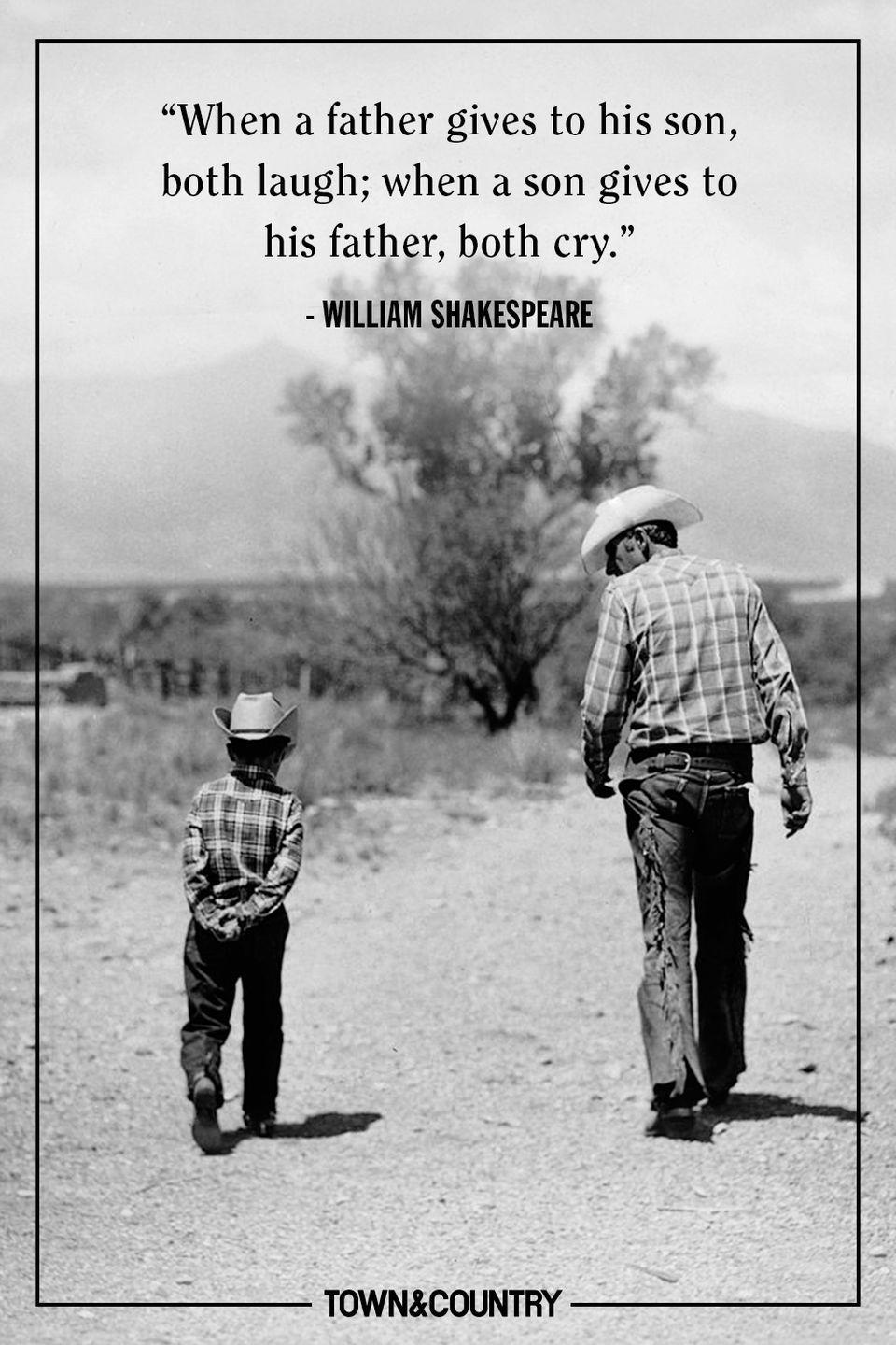 "<p>""When a father gives to his son, both laugh; when a son gives to his father, both cry.""</p><p>- William Shakespeare</p>"