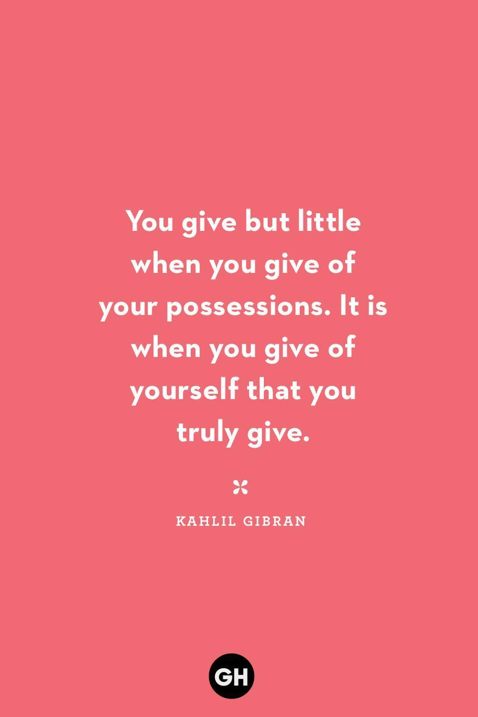 <p>You give but little when you give of your possessions. It is when you give of yourself that you truly give.</p>
