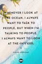"<p>""Whenever I look at the ocean, I always want to talk to people, but when I'm talking to people, I always want to look at the ocean."" </p>"