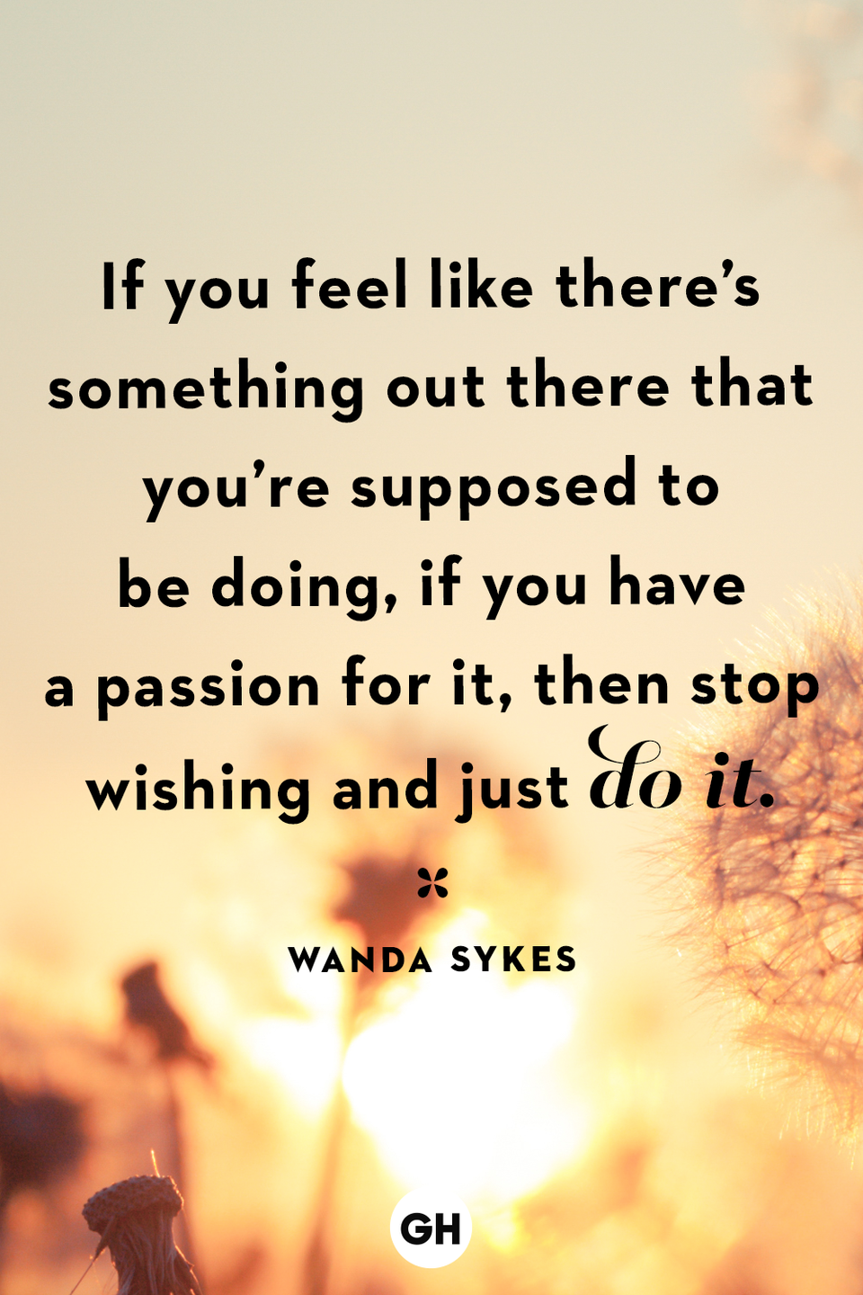<p>If you feel like there's something out there that you're supposed to be doing, if you have a passion for it, then stop wishing and just do it. </p>