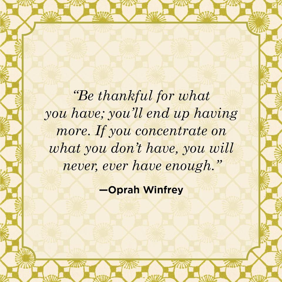 "<p>""Be thankful for what you have; you'll end up having more. If you concentrate on what you don't have, you will never, ever have enough.""</p>"