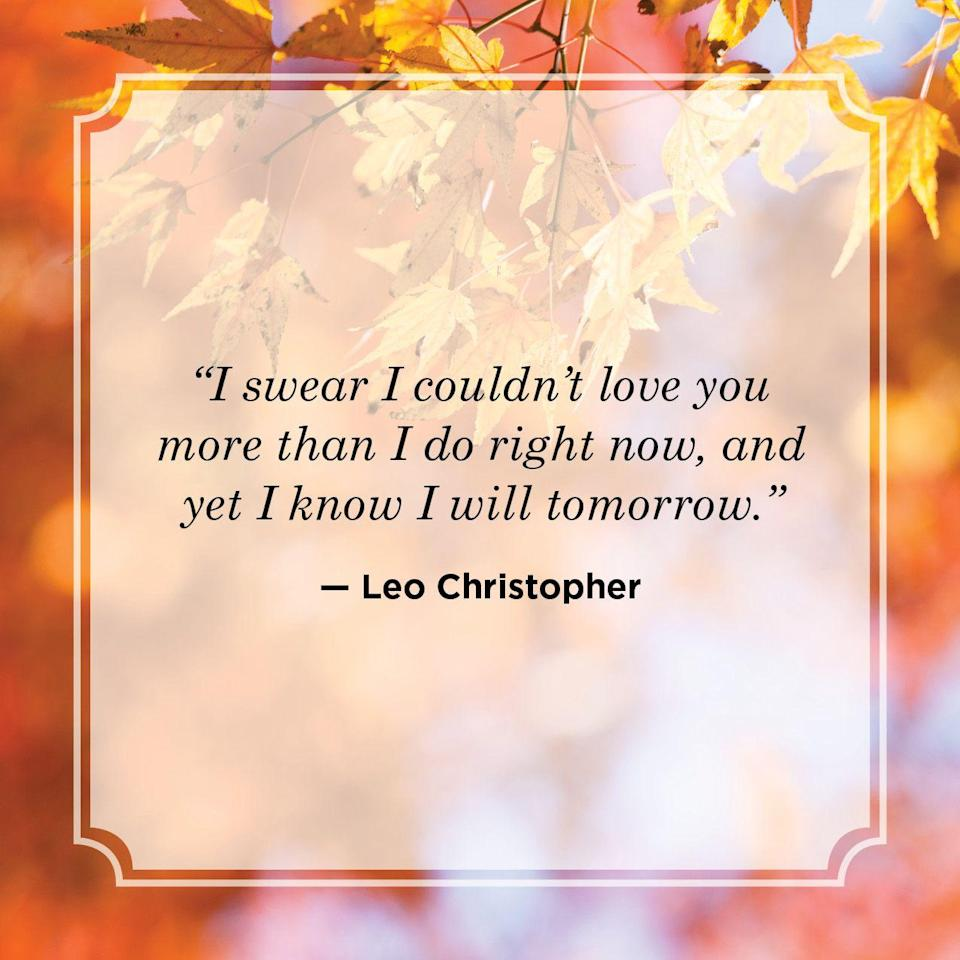 """<p>""""I swear I couldn't love you more than I do right now, and yet I know I will tomorrow.""""</p>"""