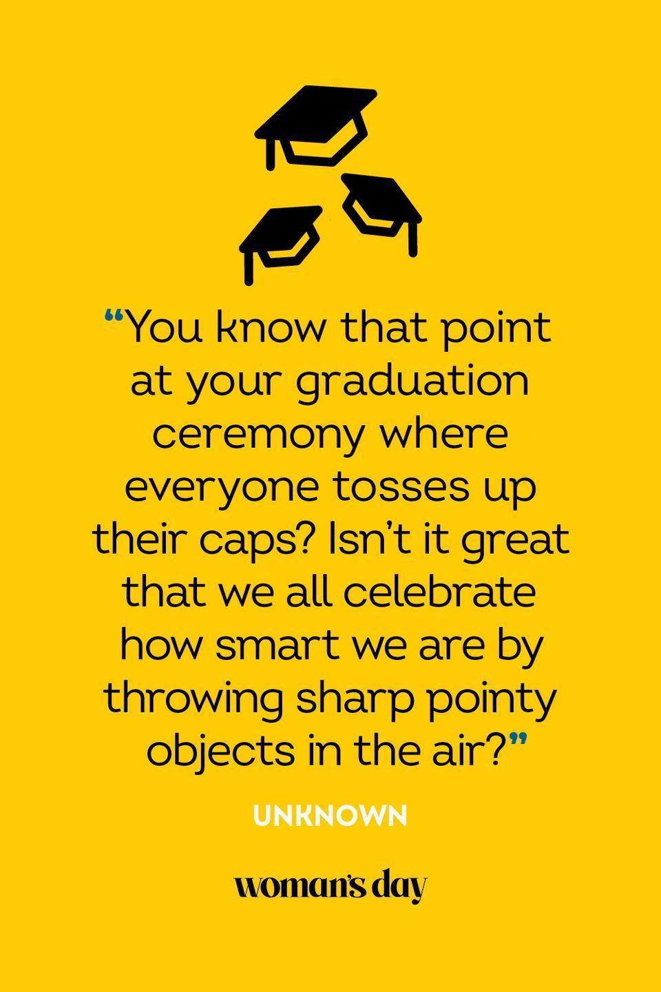 """<p>""""You know that point at your graduation ceremony where everyone tosses up their caps? Isn't it great that we all celebrate how smart we are by throwing sharp pointy objects in the air?""""</p>"""