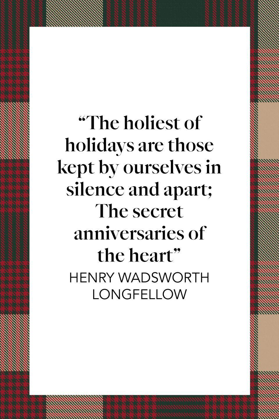 "<p>""The holiest of holidays are those kept by ourselves in silence and apart; The secret anniversaries of the heart,"" 19th century poet Henry Wadsworth Longfellow wrote in his poem ""<a href=""https://poets.org/poem/holidays"" rel=""nofollow noopener"" target=""_blank"" data-ylk=""slk:Holidays"" class=""link rapid-noclick-resp"">Holidays</a>.""</p>"