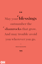 "<p>""May your blessings outnumber the shamrocks that grow. And may trouble avoid you wherever you go.""</p>"