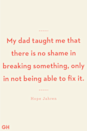 <p>My dad taught me that there is no shame in breaking something, only in not being able to fix it.</p>
