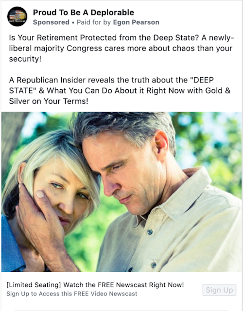 "A Facebook ad from the ""Proud To Be A Deplorable"" page that says ""Is Your Retirement Protected from the Deep State? A newly-liberal majority Congress cares more about chaos than your security! A Republican Insider reveals the truth about the ""DEEP STATE"" & What You Can Do About it Right Now with Gold & Silver on Your Terms!"". The ad says that it is ""Paid for by Egon Pearson"""