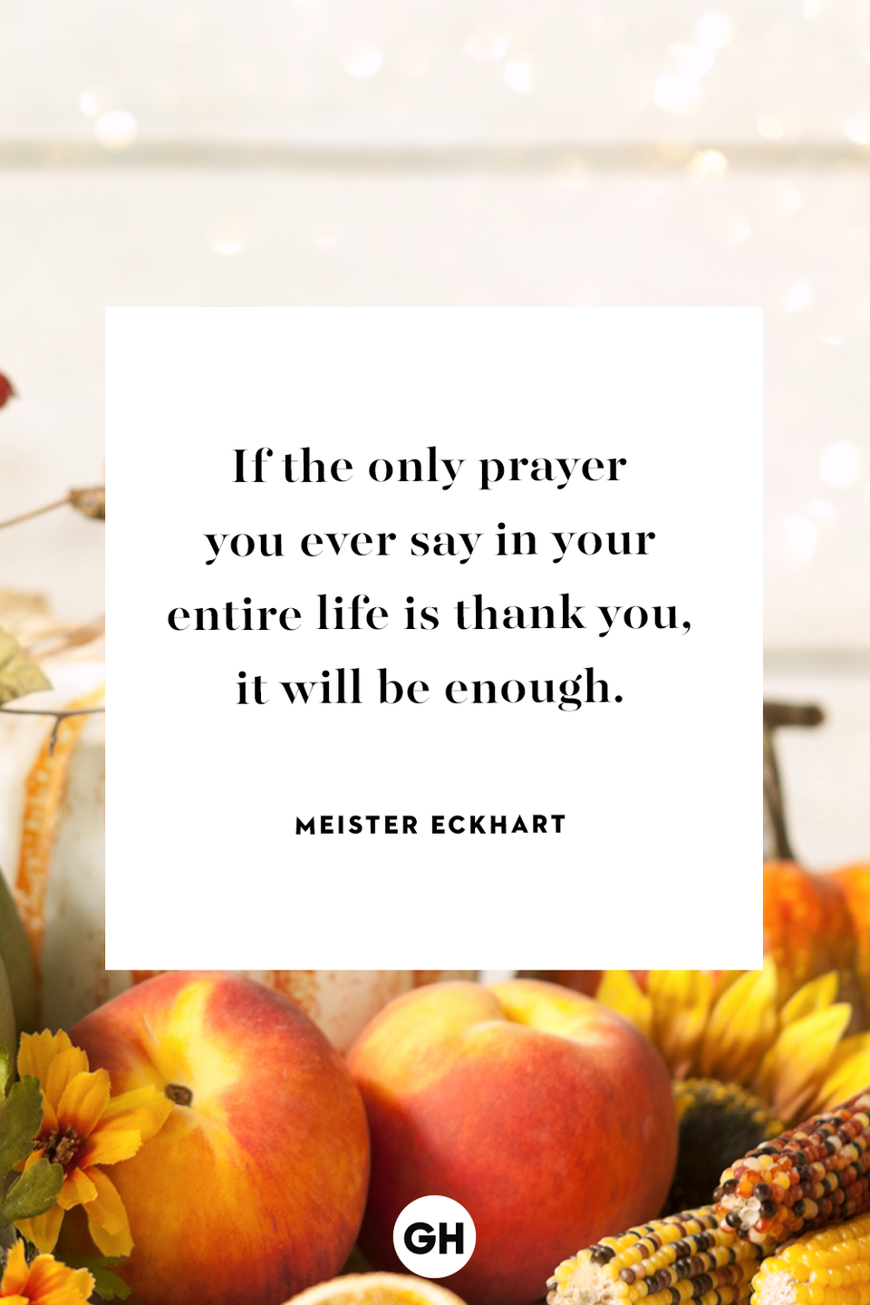 <p>If the only prayer you ever say in your entire life is thank you, it will be enough.</p>