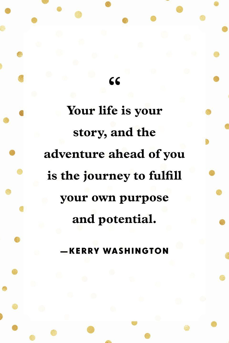 """<p>""""Your life is your story, and the adventure ahead of you is the journey to fulfill your own purpose and potential.""""</p>"""