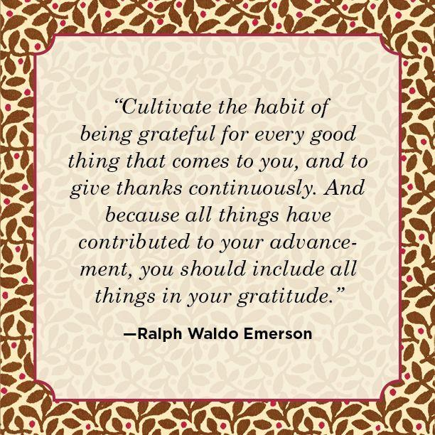 "<p>""Cultivate the habit of being grateful for every good thing that comes to you, and to give thanks continuously. And because all things have contributed to your advancement, you should include all things in your gratitude."" </p>"