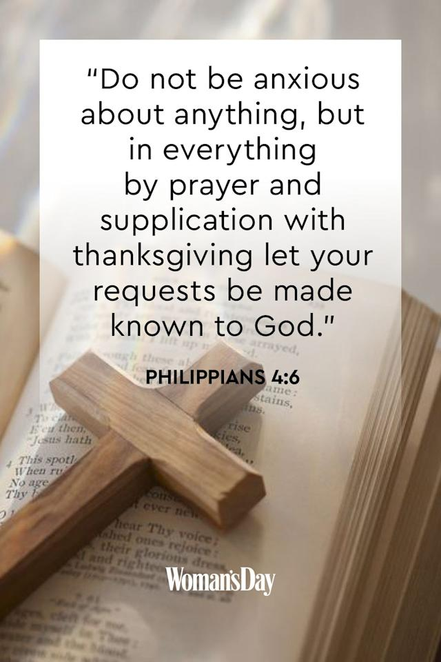 """<p>""""Do not be anxious about anything, but in everything by prayer and supplication with thanksgiving let your requests be made known to God.""""</p><p><strong>The Good News: </strong>If you use prayer as a means for comfort, God will provide you with peace of mind. Be sure to thank him once your worries subside.</p>"""