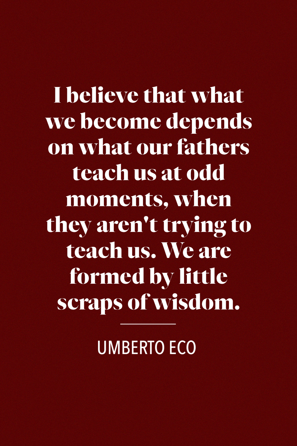 "<p>""I believe that what we become depends on what our fathers teach us at odd moments, when they aren't trying to teach us. We are formed by little scraps of wisdom,"" Italian writer and philosopher Umberto Eco said in his novel <em><a href=""https://www.amazon.com/Foucaults-Pendulum-Umberto-Eco/dp/015603297X?tag=syn-yahoo-20&ascsubtag=%5Bartid%7C10072.g.32909234%5Bsrc%7Cyahoo-us"" rel=""nofollow noopener"" target=""_blank"" data-ylk=""slk:Foucault's Pendulum"" class=""link rapid-noclick-resp"">Foucault's Pendulum</a>.</em></p>"