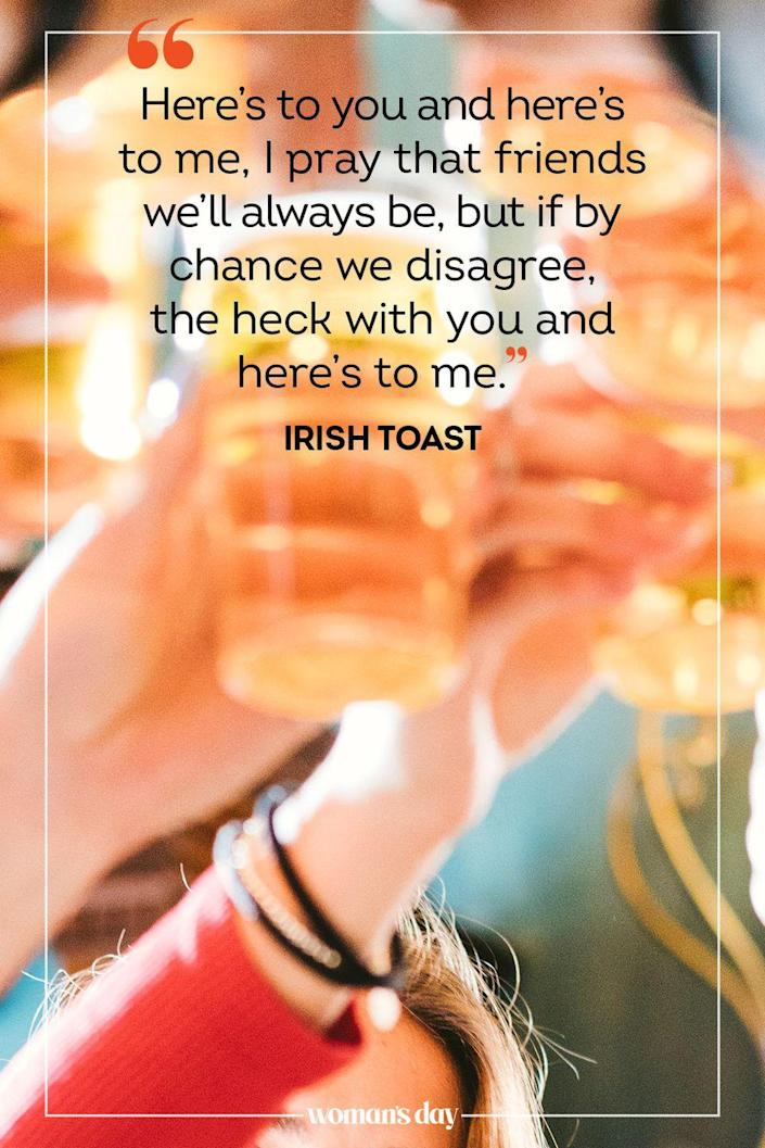 "<p>""Here's to you and here's to me, I pray that friends we'll always be, but if by chance we disagree, the heck with you and here's to me."" — Irish Toast</p>"