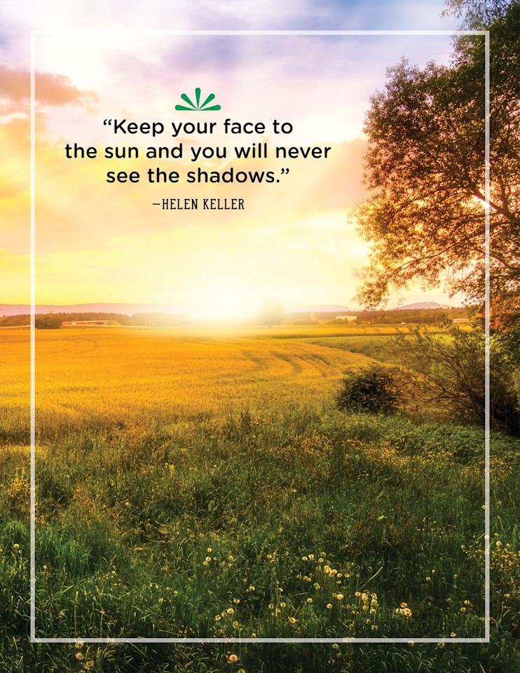 """<p>""""Keep your face to the sun and you will never see the shadows.""""<br></p><p></p>"""