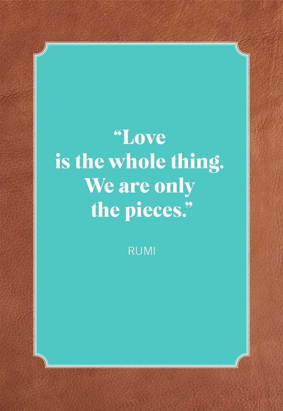 "<p>""Love is the whole thing. We are only the pieces.""</p>"