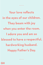 <p>Your love reflects in the eyes of our children. They beam with joy when you enter the room. I adore you and am so blessed to have a respectful, hardworking husband. Happy Father's Day.</p>
