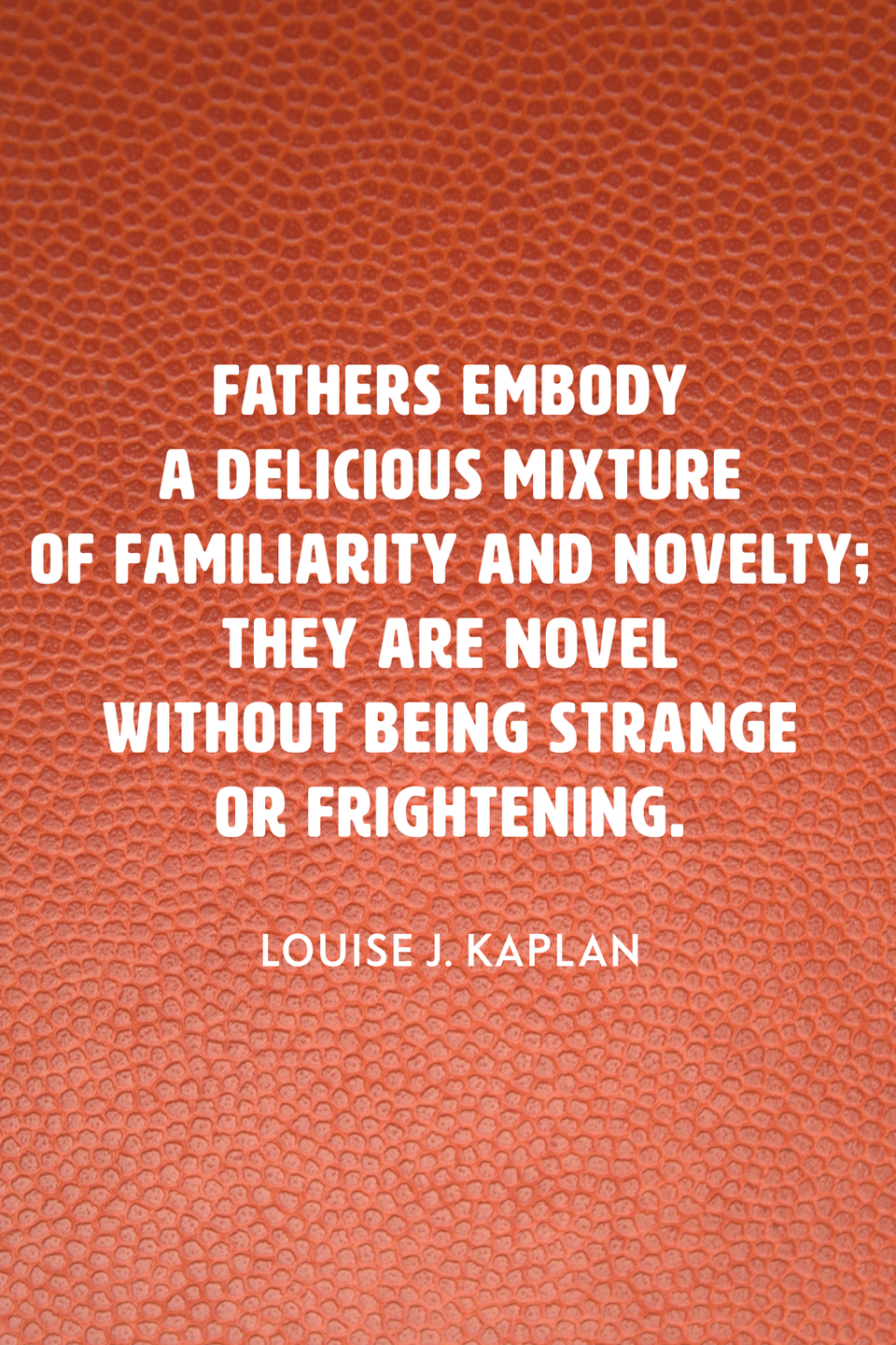 """<p>""""Fathers embody a delicious mixture of familiarity and novelty; they are novel without being strange or frightening,"""" the psychologist wrote in her 1991 book <em><a href=""""https://www.amazon.com/Female-Perversions-Louise-Kaplan/dp/0385262345?tag=syn-yahoo-20&ascsubtag=%5Bartid%7C2139.g.32925371%5Bsrc%7Cyahoo-us"""" rel=""""nofollow noopener"""" target=""""_blank"""" data-ylk=""""slk:Female Perversions"""" class=""""link rapid-noclick-resp"""">Female Perversions</a></em>. </p>"""