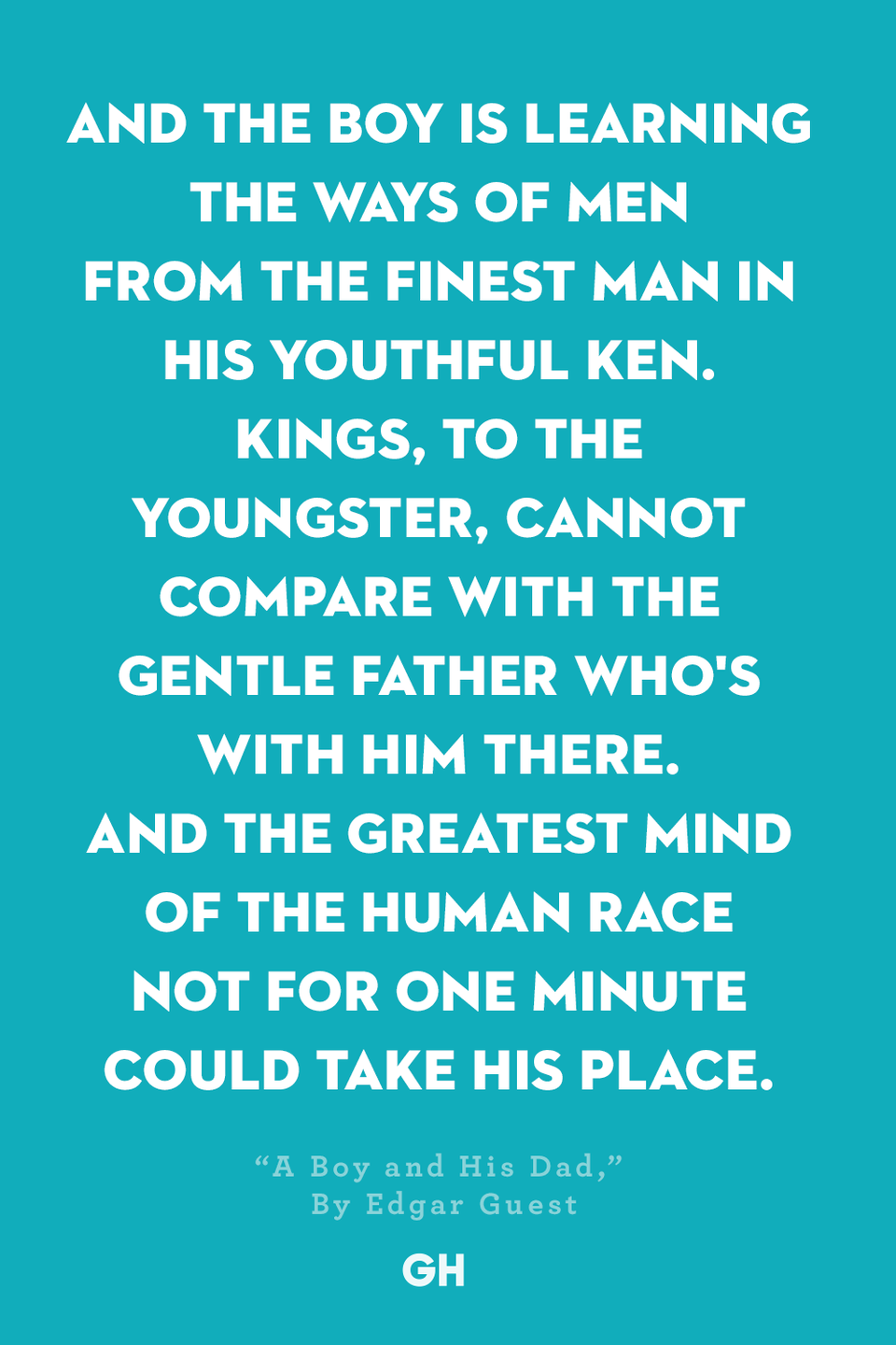 <p>And the boy is learning the ways of men</p><p>From the finest man in his youthful ken.</p><p>Kings, to the youngster, cannot compare</p><p>With the gentle father who's with him there.</p><p>And the greatest mind of the human race</p><p>Not for one minute could take his place.</p>