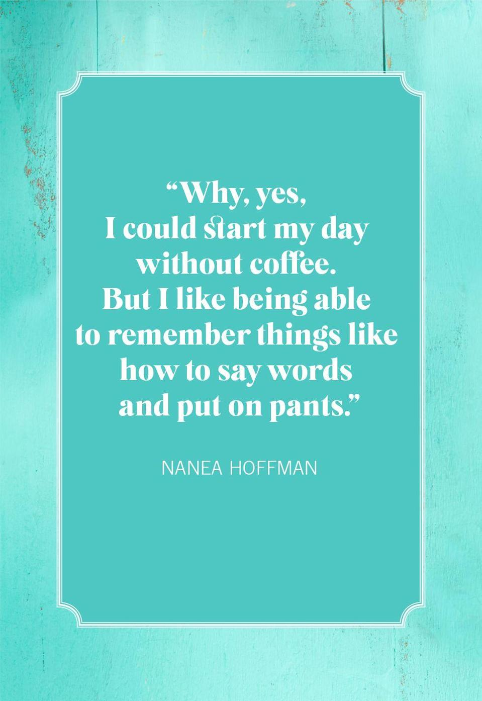 """<p>""""Why, yes, I could start my day without coffee. But I like being able to remember things like how to say words and put on pants.""""</p>"""