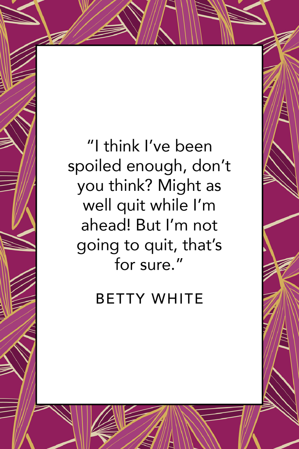"""<p>Betty White spoke humbly about all of her good fortunes in a 2012 <em><a href=""""https://www.huffpost.com/entry/betty-white-gay-marriage-obama_n_1591477"""" data-ylk=""""slk:Huffington Post"""" class=""""link rapid-noclick-resp"""">Huffington Post</a></em> interview. """"I think I've been spoiled enough, don't you think? Might as well quit while I'm ahead! But I'm not going to quit, that's for sure.""""</p>"""