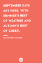 <p>September days are here, with summer's best of weather and autumn's best of cheer.</p>