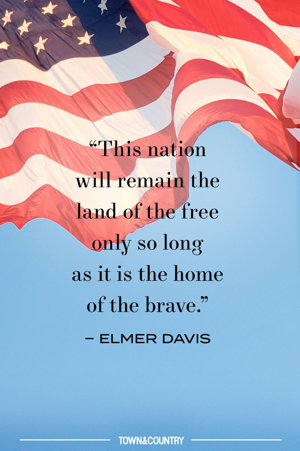 "<p>""This nation will remain the land of the free only so long as it is the home of the brave."" </p><p>– Elmer Davis</p>"