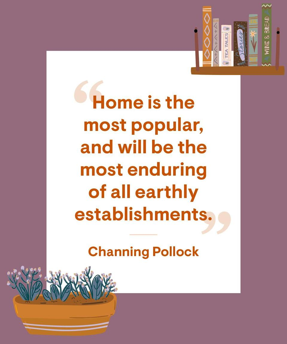 <p>Home is the most popular, and will be the most enduring of all earthly establishments.</p>