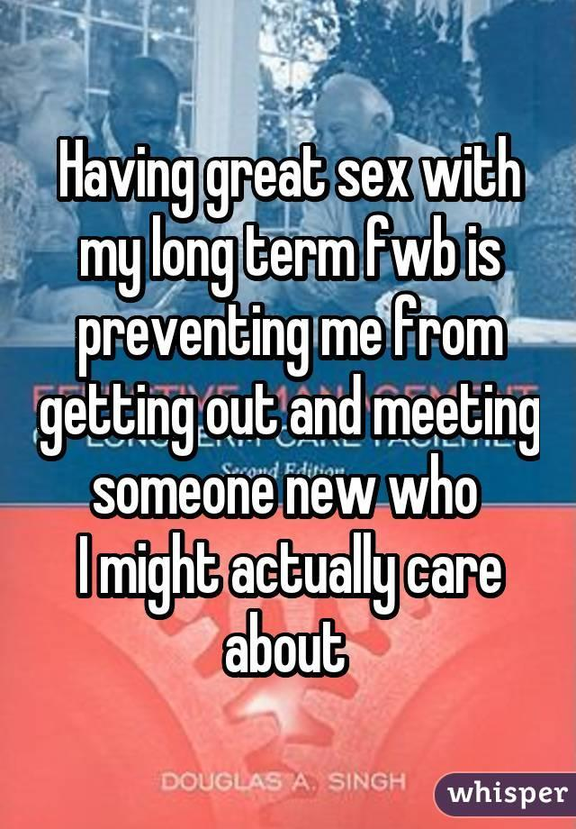Having great sex with my long term fwb is preventing me from getting out and meeting someone new who I might actually care about