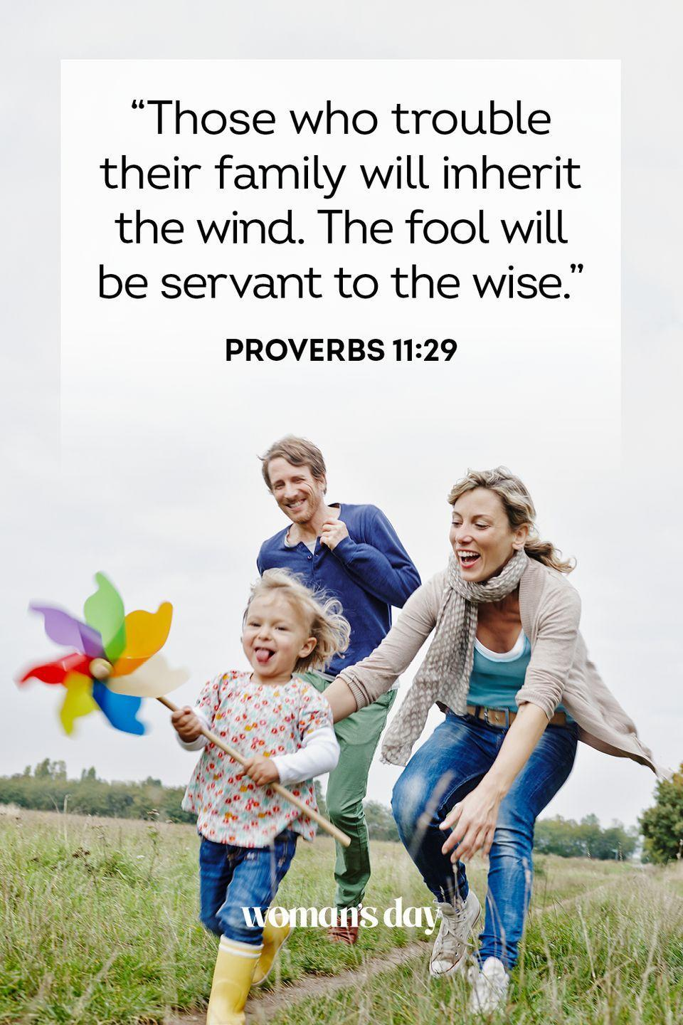 """<p>""""Those who trouble their family will inherit the wind. The fool will be servant to the wise."""" — Proverbs 11:29</p><p><strong>The Good News: </strong>If you bring trouble and harm to your family, you will gain absolutely nothing. But if you care and bring love to your home, you will only gain the same in return.</p>"""