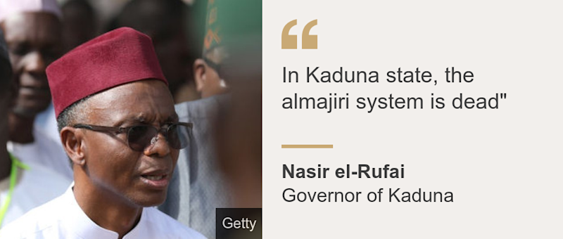"""In Kaduna state, the almajiri system is dead"""", Source: Nasir el-Rufai, Source description: Governor of Kaduna, Image: Nasir el-Rufai"