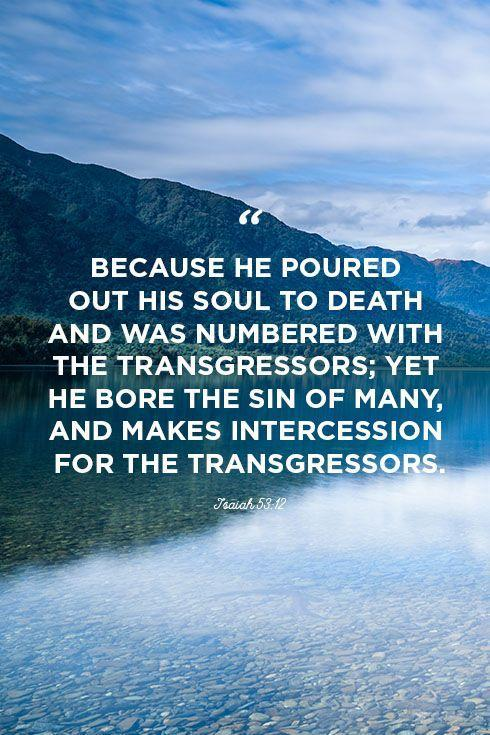 """<p>""""Because he poured out his soul to death and was numbered with the transgressors; yet he bore the sin of many, and makes intercession for the transgressors.""""</p>"""
