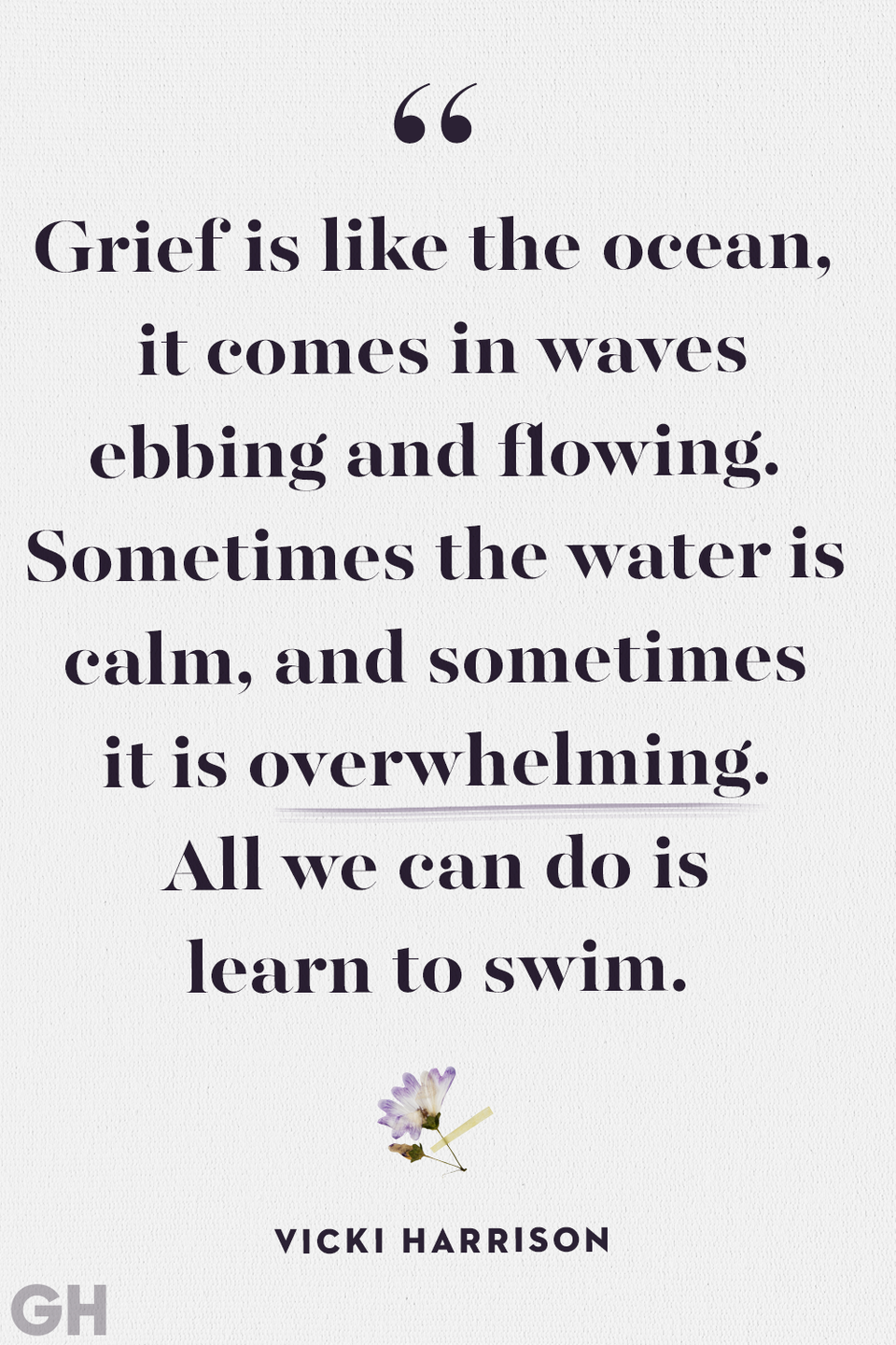 <p>Grief is like the ocean, it comes in waves ebbing and flowing. Sometimes the water is calm, and sometimes is is overwhelming. All we can do is learn to swim.</p>